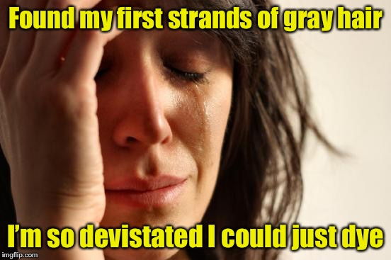 First World Problems Meme | Found my first strands of gray hair I'm so devistated I could just dye | image tagged in memes,first world problems,old lady,gray | made w/ Imgflip meme maker