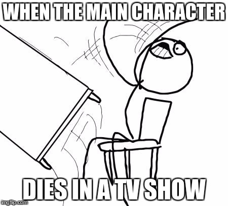 Table Flip Guy Meme | WHEN THE MAIN CHARACTER DIES IN A TV SHOW | image tagged in memes,table flip guy | made w/ Imgflip meme maker