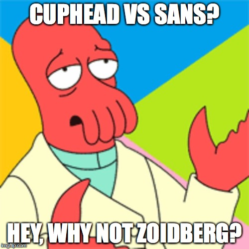 no seriously, why not zoidberg? | CUPHEAD VS SANS? HEY, WHY NOT ZOIDBERG? | image tagged in why not zoidberg,sans undertale,cuphead,memes | made w/ Imgflip meme maker