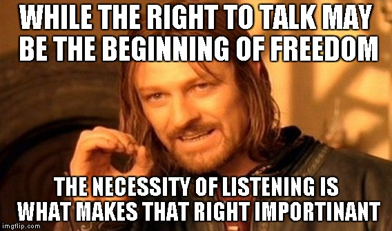 One Does Not Simply Meme | WHILE THE RIGHT TO TALK MAY BE THE BEGINNING OF FREEDOM THE NECESSITY OF LISTENING IS WHAT MAKES THAT RIGHT IMPORTINANT | image tagged in memes,one does not simply | made w/ Imgflip meme maker