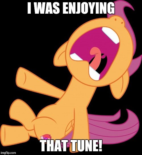 Frightened Scootaloo | I WAS ENJOYING THAT TUNE! | image tagged in frightened scootaloo | made w/ Imgflip meme maker