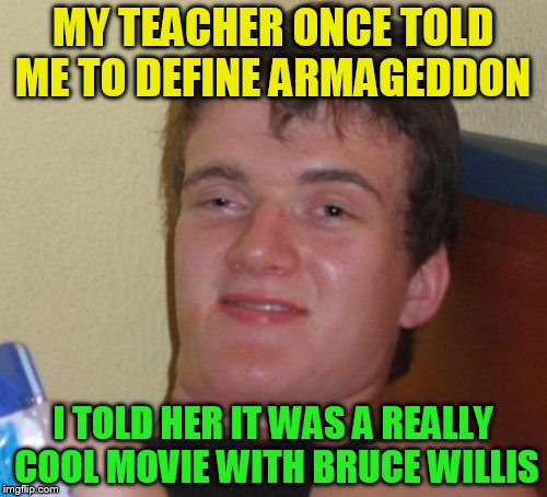 10 Guy Meme | MY TEACHER ONCE TOLD ME TO DEFINE ARMAGEDDON I TOLD HER IT WAS A REALLY COOL MOVIE WITH BRUCE WILLIS | image tagged in memes,10 guy | made w/ Imgflip meme maker