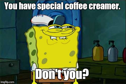 Dont You Squidward Meme | You have special coffee creamer. Don't you? | image tagged in memes,dont you squidward | made w/ Imgflip meme maker
