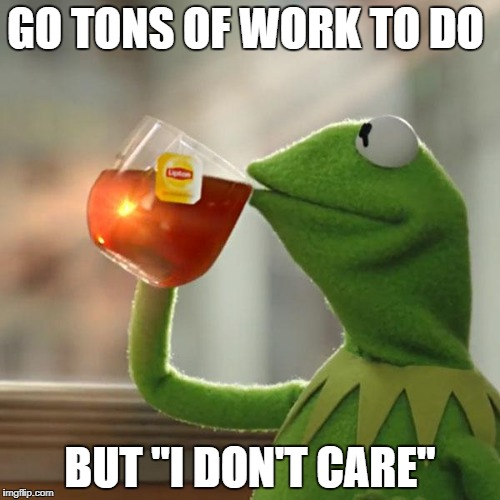 "But Thats None Of My Business Meme | GO TONS OF WORK TO DO BUT ""I DON'T CARE"" 