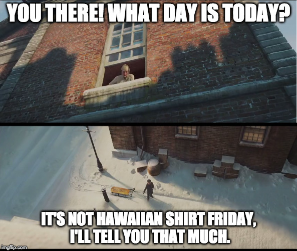 What day is today? | YOU THERE! WHAT DAY IS TODAY? IT'S NOT HAWAIIAN SHIRT FRIDAY, I'LL TELL YOU THAT MUCH. | image tagged in hawaiian,shirt,hawaiian shirt friday,christmas,carol,christmas carol | made w/ Imgflip meme maker