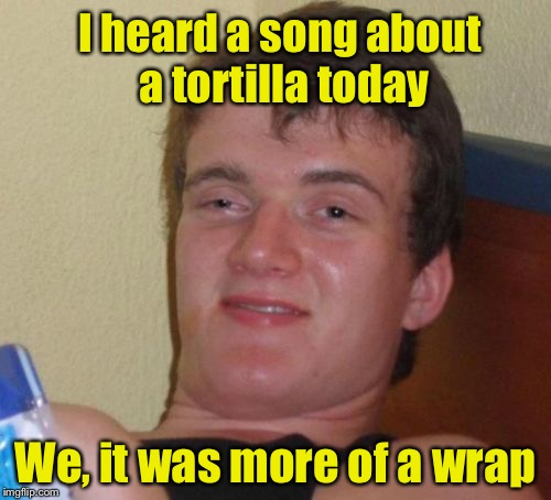 10 Guy Meme | I heard a song about a tortilla today We, it was more of a wrap | image tagged in memes,10 guy | made w/ Imgflip meme maker