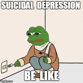 Pepe the frog Fork | SUICIDAL  DEPRESSION BE  LIKE | image tagged in pepe the frog fork | made w/ Imgflip meme maker