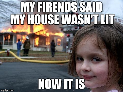Disaster Girl Meme | MY FIRENDS SAID MY HOUSE WASN'T LIT NOW IT IS | image tagged in memes,disaster girl | made w/ Imgflip meme maker