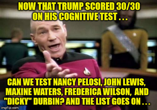 "Test Them ALL!!! | NOW THAT TRUMP SCORED 30/30 ON HIS COGNITIVE TEST . . . CAN WE TEST NANCY PELOSI, JOHN LEWIS, MAXINE WATERS, FREDERICA WILSON,  AND ""DICKY""  