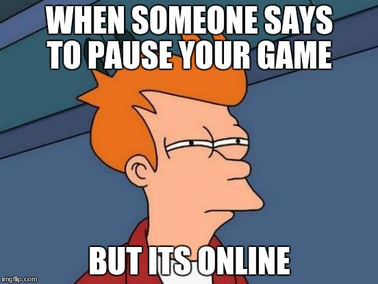 Futurama Fry Meme | WHEN SOMEONE SAYS TO PAUSE YOUR GAME BUT ITS ONLINE | image tagged in memes,futurama fry | made w/ Imgflip meme maker