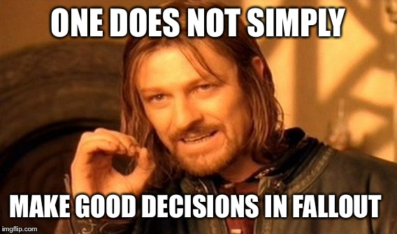 One Does Not Simply Meme | ONE DOES NOT SIMPLY MAKE GOOD DECISIONS IN FALLOUT | image tagged in memes,one does not simply | made w/ Imgflip meme maker