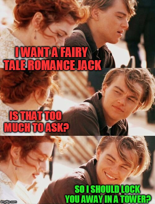 I believe this was a Craziness template? | I WANT A FAIRY TALE ROMANCE JACK SO I SHOULD LOCK YOU AWAY IN A TOWER? IS THAT TOO MUCH TO ASK? | image tagged in titanic pun craziness | made w/ Imgflip meme maker