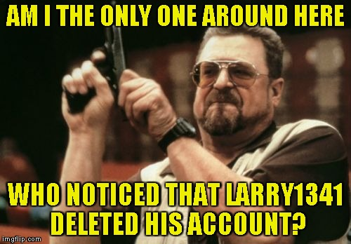 Yet another one gone.... | AM I THE ONLY ONE AROUND HERE WHO NOTICED THAT LARRY1341 DELETED HIS ACCOUNT? | image tagged in memes,am i the only one around here,deleted accounts,imgflip,powermetalhead,notice | made w/ Imgflip meme maker