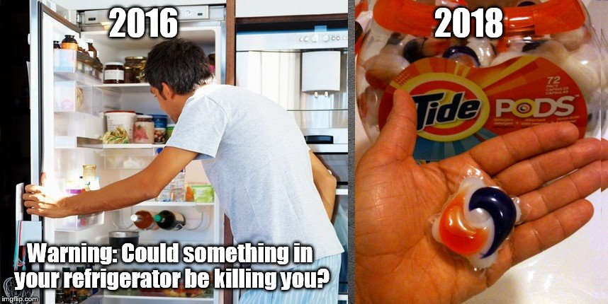 Tide Pod Challenge | 2016                                         2018 Warning: Could something in your refrigerator be killing you? | image tagged in tide pod challenge | made w/ Imgflip meme maker