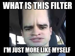 WHAT IS THIS FILTER I'M JUST MORE LIKE MYSELF | image tagged in brendon urie | made w/ Imgflip meme maker