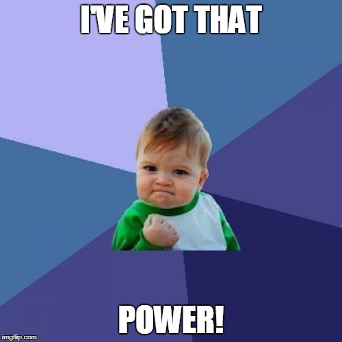 Success Kid Meme | I'VE GOT THAT POWER! | image tagged in memes,success kid | made w/ Imgflip meme maker