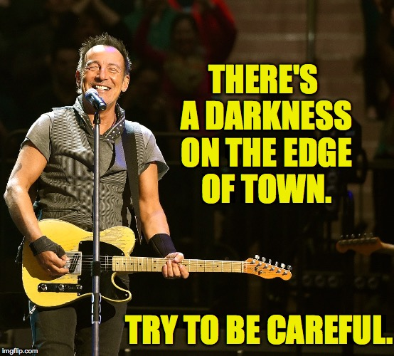 THERE'S A DARKNESS ON THE EDGE OF TOWN. TRY TO BE CAREFUL. | made w/ Imgflip meme maker