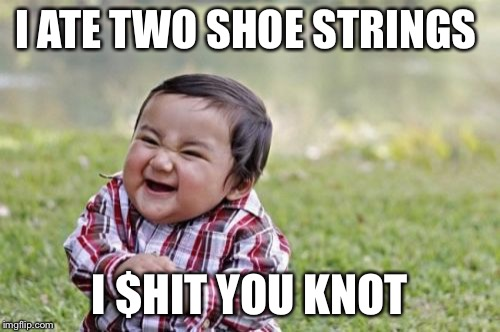 Evil Toddler Meme | I ATE TWO SHOE STRINGS I $HIT YOU KNOT | image tagged in memes,evil toddler | made w/ Imgflip meme maker