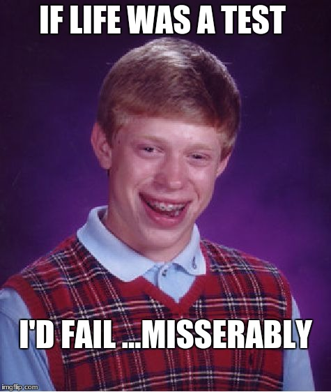 Bad Luck Brian Meme | IF LIFE WAS A TEST I'D FAIL ...MISSERABLY | image tagged in memes,bad luck brian | made w/ Imgflip meme maker