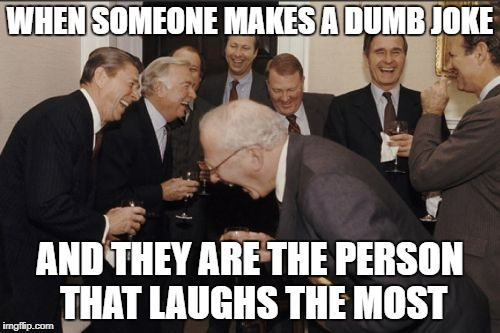 Laughing Men In Suits Meme | WHEN SOMEONE MAKES A DUMB JOKE AND THEY ARE THE PERSON THAT LAUGHS THE MOST | image tagged in memes,laughing men in suits | made w/ Imgflip meme maker