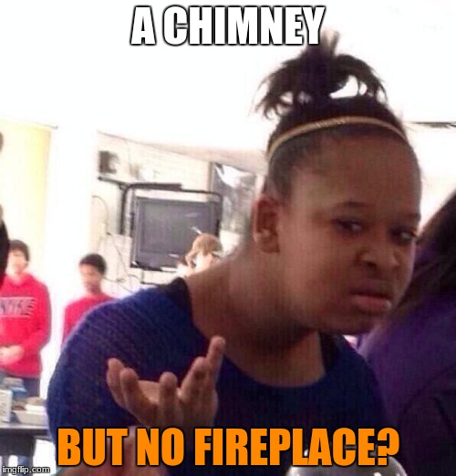Black Girl Wat Meme | A CHIMNEY BUT NO FIREPLACE? | image tagged in memes,black girl wat | made w/ Imgflip meme maker
