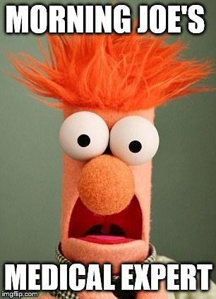 BEAKER | MORNING JOE'S MEDICAL EXPERT | image tagged in beaker | made w/ Imgflip meme maker