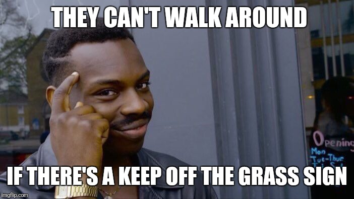 Roll Safe Think About It Meme | THEY CAN'T WALK AROUND IF THERE'S A KEEP OFF THE GRASS SIGN | image tagged in memes,roll safe think about it | made w/ Imgflip meme maker