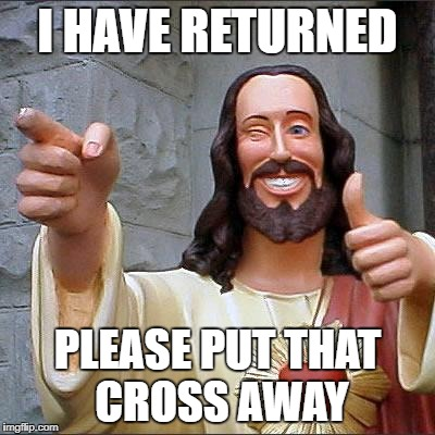 Buddy Christ Meme | I HAVE RETURNED PLEASE PUT THAT CROSS AWAY | image tagged in memes,buddy christ | made w/ Imgflip meme maker