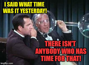I SAID WHAT TIME WAS IT YESTERDAY! THERE ISN'T ANYBODY WHO HAS TIME FOR THAT! | made w/ Imgflip meme maker