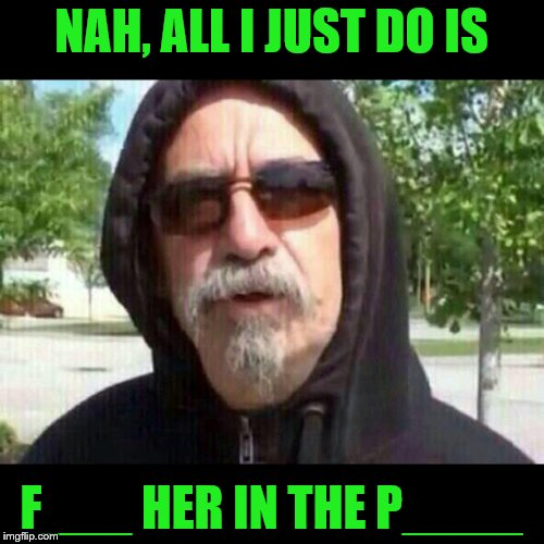NAH, ALL I JUST DO IS F___ HER IN THE P____ | made w/ Imgflip meme maker