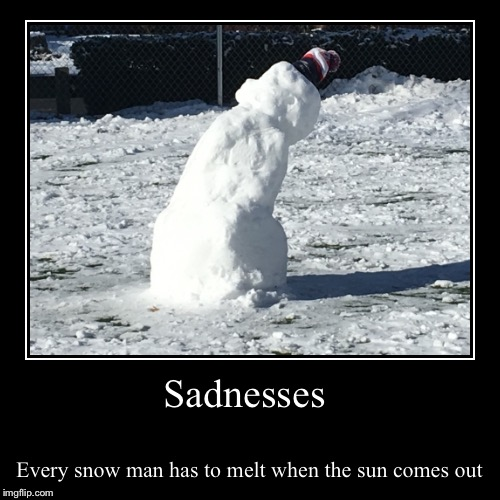 Sadnesses | Every snow man has to melt when the sun comes out | image tagged in funny,demotivationals | made w/ Imgflip demotivational maker