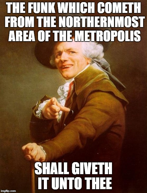 Joseph Ducreux Meme | THE FUNK WHICH COMETH FROM THE NORTHERNMOST AREA OF THE METROPOLIS SHALL GIVETH IT UNTO THEE | image tagged in memes,joseph ducreux | made w/ Imgflip meme maker