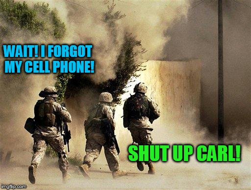 But seriously, thank you veterans and actives! | WAIT! I FORGOT MY CELL PHONE! SHUT UP CARL! | image tagged in marines run towards the sound of chaos that's nice! the army ta | made w/ Imgflip meme maker