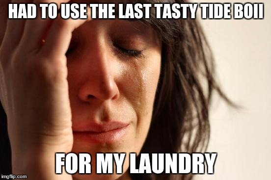 First World Problems Meme | HAD TO USE THE LAST TASTY TIDE BOII FOR MY LAUNDRY | image tagged in memes,first world problems | made w/ Imgflip meme maker