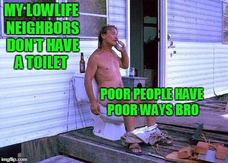 Ain't that the stinking truth. | MY LOWLIFE NEIGHBORS DON'T HAVE A TOILET POOR PEOPLE HAVE POOR WAYS BRO | image tagged in redneck | made w/ Imgflip meme maker