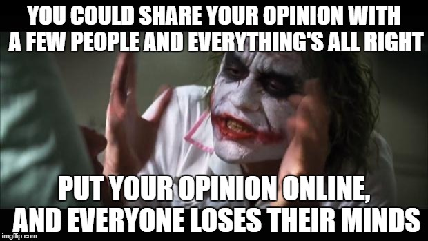 And Everybody Loses Their Minds | YOU COULD SHARE YOUR OPINION WITH A FEW PEOPLE AND EVERYTHING'S ALL RIGHT PUT YOUR OPINION ONLINE, AND EVERYONE LOSES THEIR MINDS | image tagged in memes,and everybody loses their minds,opinions,online,batman,the joker | made w/ Imgflip meme maker