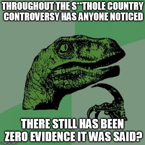 This is why it's fake news. | THROUGHOUT THE S**THOLE COUNTRY CONTROVERSY HAS ANYONE NOTICED THERE STILL HAS BEEN ZERO EVIDENCE IT WAS SAID? | image tagged in memes,philosoraptor,fake news,race baiting,cnn,msnbc | made w/ Imgflip meme maker