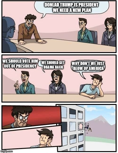 Donald trump is president ;( | DONLAD TRUMP IS PRESIDENT WE NEED A NEW PLAN WE SHOULD VOTE HIM OUT OF PRESIDENCY WE SHOULD GET OBAMA BACK WHY DON'T WE JUST BLOW UP AMERICA | image tagged in memes,boardroom meeting suggestion | made w/ Imgflip meme maker