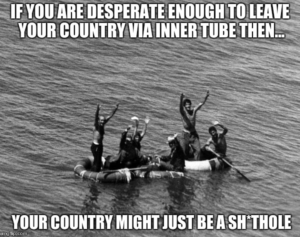Shithole Country | IF YOU ARE DESPERATE ENOUGH TO LEAVE YOUR COUNTRY VIA INNER TUBE THEN... YOUR COUNTRY MIGHT JUST BE A SH*THOLE | image tagged in shithole,donald trump,girther,refugee,chuck schumer,maxine waters | made w/ Imgflip meme maker