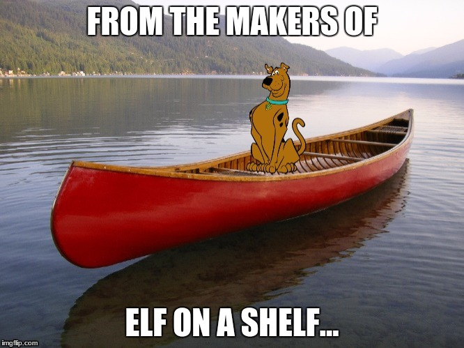 Ruh-roh, forgot the paddles! | FROM THE MAKERS OF ELF ON A SHELF... | image tagged in memes,funny,elf on a shelf,scooby doo | made w/ Imgflip meme maker