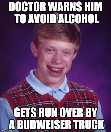 Bad Luck Brian Meme | DOCTOR WARNS HIM TO AVOID ALCOHOL GETS RUN OVER BY A BUDWEISER TRUCK | image tagged in memes,bad luck brian | made w/ Imgflip meme maker
