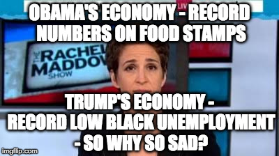 OBAMA'S ECONOMY - RECORD NUMBERS ON FOOD STAMPS TRUMP'S ECONOMY - RECORD LOW BLACK UNEMPLOYMENT - SO WHY SO SAD? | image tagged in msnbc news | made w/ Imgflip meme maker
