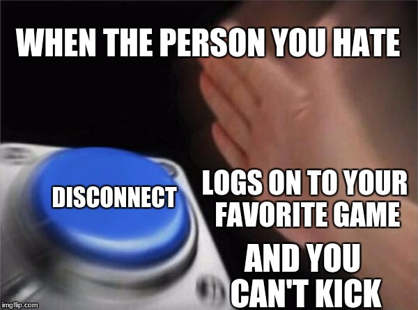 Blank Nut Button Meme | WHEN THE PERSON YOU HATE DISCONNECT LOGS ON TO YOUR FAVORITE GAME AND YOU CAN'T KICK | image tagged in memes,blank nut button | made w/ Imgflip meme maker