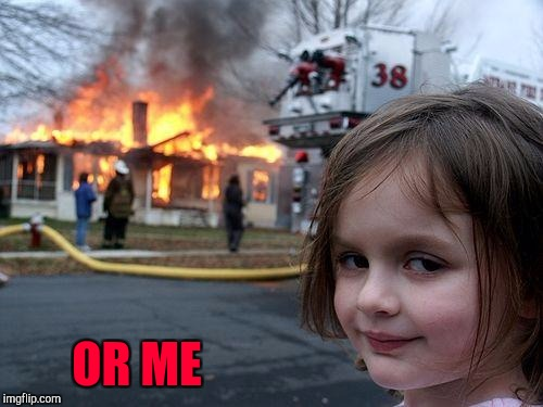 Disaster Girl Meme | OR ME | image tagged in memes,disaster girl | made w/ Imgflip meme maker