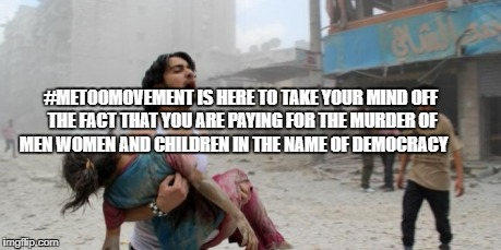 Syria | #METOOMOVEMENT IS HERE TO TAKE YOUR MIND OFF THE FACT THAT YOU ARE PAYING FOR THE MURDER OF MEN WOMEN AND CHILDREN IN THE NAME OF DEMOCRACY | image tagged in syria | made w/ Imgflip meme maker