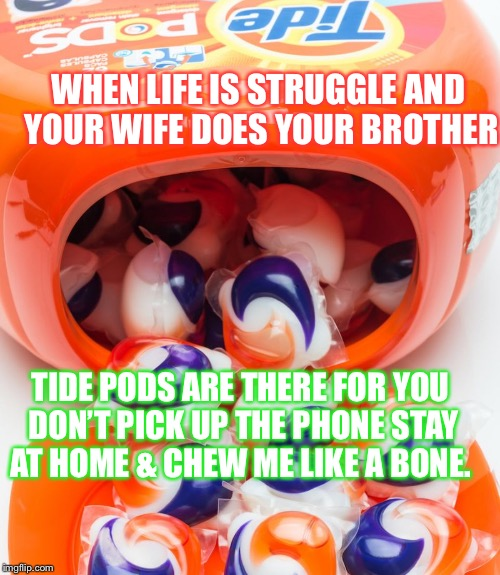 Tide pods will be there... | WHEN LIFE IS STRUGGLE AND YOUR WIFE DOES YOUR BROTHER TIDE PODS ARE THERE FOR YOU DON'T PICK UP THE PHONE STAY AT HOME & CHEW ME LIKE A BONE | image tagged in tide pods,dank meme,dank,too dank,tide gang | made w/ Imgflip meme maker