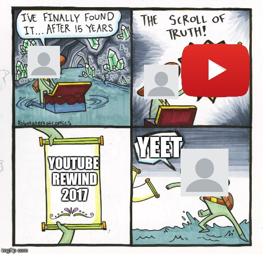 So true..... | YOUTUBE REWIND 2017 YEET | image tagged in memes,the scroll of truth | made w/ Imgflip meme maker