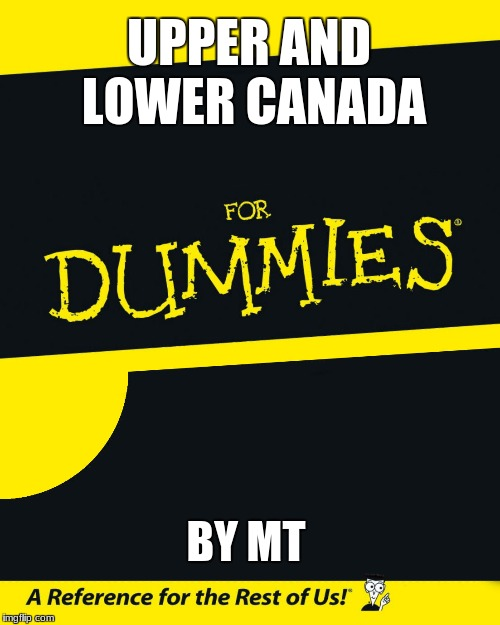 For Dummies | UPPER AND LOWER CANADA BY MT | image tagged in for dummies | made w/ Imgflip meme maker