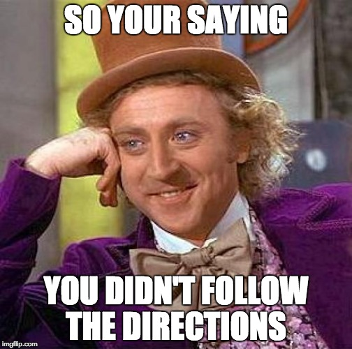 Creepy Condescending Wonka Meme | SO YOUR SAYING YOU DIDN'T FOLLOW THE DIRECTIONS | image tagged in memes,creepy condescending wonka | made w/ Imgflip meme maker