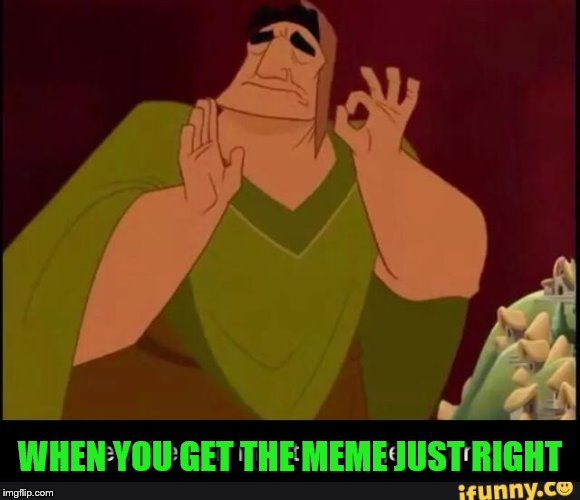 WHEN YOU GET THE MEME JUST RIGHT | made w/ Imgflip meme maker